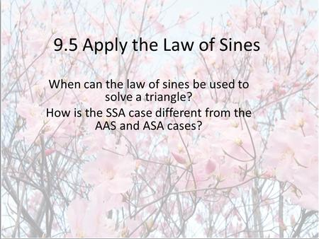 9.5 Apply the Law of Sines When can the law of sines be used to solve a triangle? How is the SSA case different from the AAS and ASA cases?