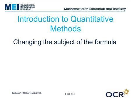 Produced by MEI on behalf of OCR © OCR 2013 Introduction to Quantitative Methods Changing the subject of the formula © OCR 2014.