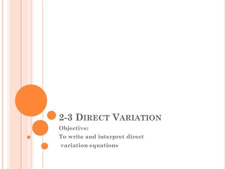 2-3 D IRECT V ARIATION Objective: To write and interpret direct variation equations.