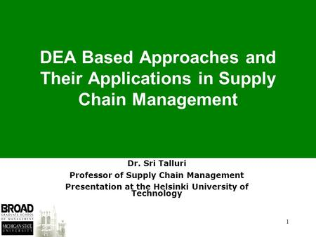 1 DEA Based Approaches and Their Applications in Supply Chain Management Dr. Sri Talluri Professor of Supply Chain Management Presentation at the Helsinki.