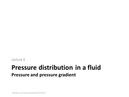 Pressure distribution in a fluid Pressure and pressure gradient Lecture 4 Mecânica de Fluidos Ambiental 2015/2016.