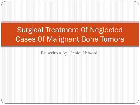 Re-written By: Daniel Habashi Surgical Treatment Of Neglected Cases Of Malignant Bone Tumors.