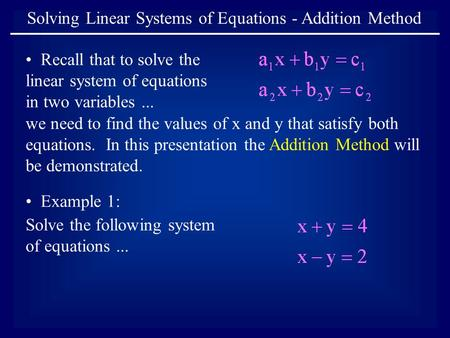 Solving Linear Systems of Equations - Addition Method Recall that to solve the linear system of equations in two variables... we need to find the values.