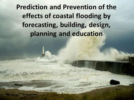 Prediction and Prevention of the effects of coastal flooding by forecasting, building, design, planning and education.
