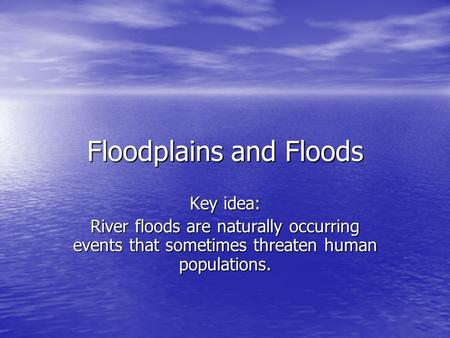 Floodplains and Floods Key idea: River floods are naturally occurring events that sometimes threaten human populations.