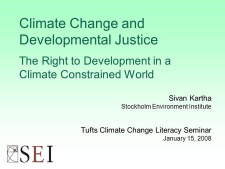 Climate Change and Developmental Justice The Right to Development in a Climate Constrained World Sivan Kartha Stockholm Environment Institute Tufts Climate.