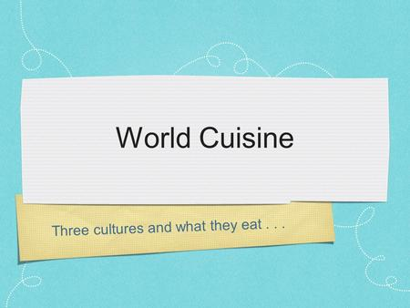 Three cultures and what they eat... World Cuisine.
