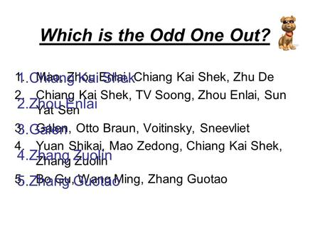 Which is the Odd One Out? 1.Mao, Zhou Enlai, Chiang Kai Shek, Zhu De 2.Chiang Kai Shek, TV Soong, Zhou Enlai, Sun Yat Sen 3.Galen, Otto Braun, Voitinsky,