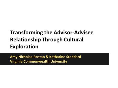 Transforming the Advisor-Advisee Relationship Through Cultural Exploration Amy Nicholas-Rostan & Katharine Stoddard Virginia Commonwealth University.