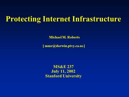 Protecting Internet Infrastructure Michael M. Roberts [ ] MS&E 237 July 11, 2002 Stanford University.