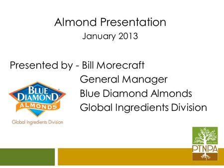 Almond Presentation January 2013 Presented by - Bill Morecraft General Manager Blue Diamond Almonds Global Ingredients Division.