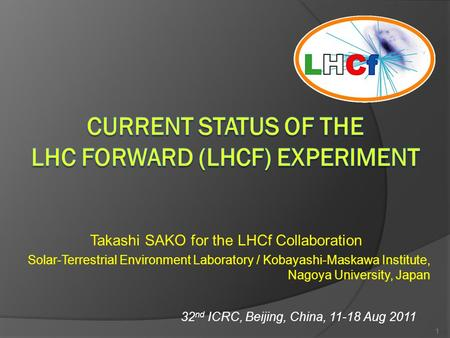 Takashi SAKO for the LHCf Collaboration Solar-Terrestrial Environment Laboratory / Kobayashi-Maskawa Institute, Nagoya University, Japan 32 nd ICRC, Beijing,