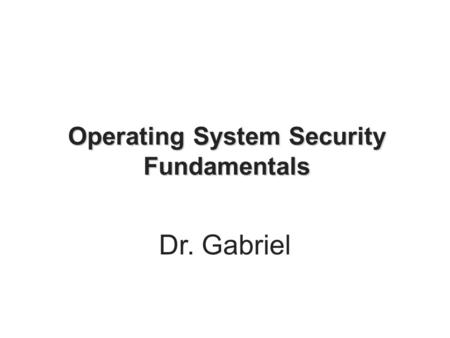 Operating System Security Fundamentals Dr. Gabriel.