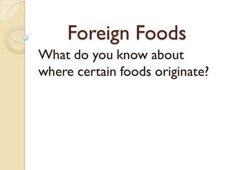 Foreign Foods What do you know about where certain foods originate?
