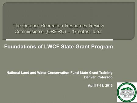 National Land and Water Conservation Fund State Grant Training Denver, Colorado April 7-11, 2013 Foundations of LWCF State Grant Program.