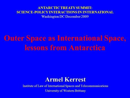Outer Space as International Space, lessons from Antarctica Armel Kerrest Institute of Law of International Spaces and Telecommunications University of.