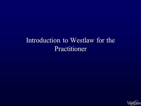 Introduction to Westlaw for the Practitioner. As a law student, you have been trained to perform pure legal research. Most of your research has been in.