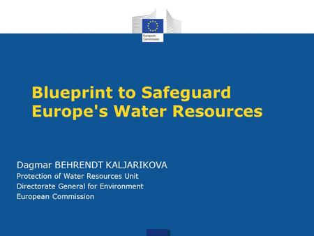 Blueprint to Safeguard Europe's Water Resources Dagmar BEHRENDT KALJARIKOVA Protection of Water Resources Unit Directorate General for Environment European.