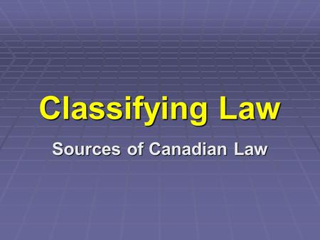 Classifying Law Sources of Canadian Law. What do you think? 1.Which of these situations involve law? 2.Explain how the law is involved in the situations.
