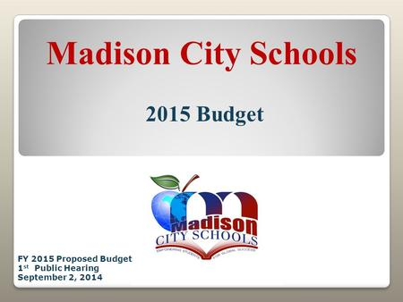 Madison City Schools 2015 Budget FY 2015 Proposed Budget 1 st Public Hearing September 2, 2014.
