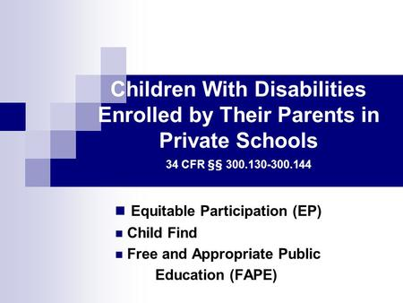 Children With Disabilities Enrolled by Their Parents in Private Schools 34 CFR §§ 300.130-300.144 Equitable Participation (EP) Child Find Free and Appropriate.