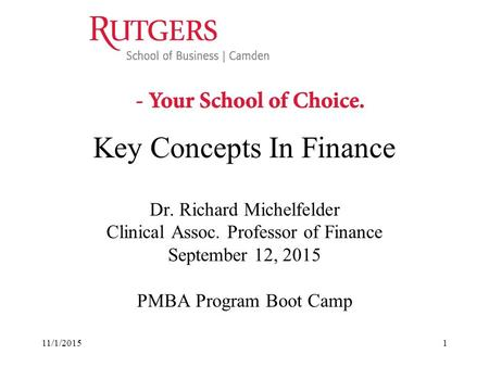 11/1/20151 Key Concepts In Finance Dr. Richard Michelfelder Clinical Assoc. Professor of Finance September 12, 2015 PMBA Program Boot Camp.