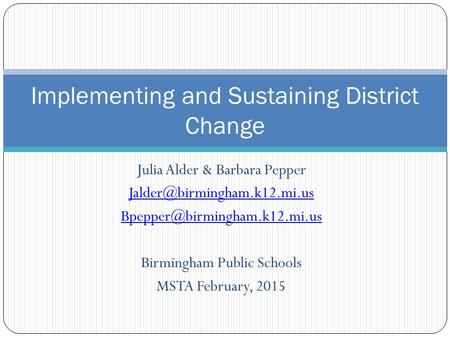 Julia Alder & Barbara Pepper  Birmingham Public Schools MSTA February, 2015 Implementing and Sustaining.
