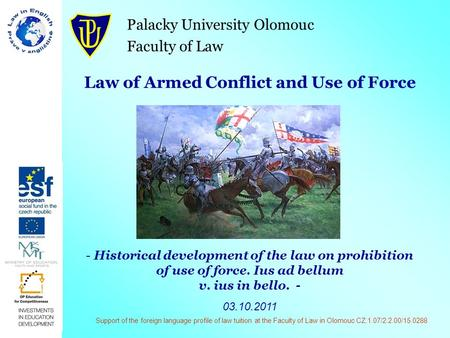 Palacky University Olomouc Faculty of Law Law of Armed Conflict and Use of Force - Historical development of the law on prohibition of use of force. Ius.