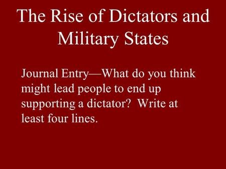 The Rise of Dictators and Military States Journal Entry—What do you think might lead people to end up supporting a dictator? Write at least four lines.
