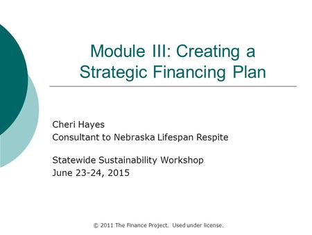 Module III: Creating a Strategic Financing Plan Cheri Hayes Consultant to Nebraska Lifespan Respite Statewide Sustainability Workshop June 23-24, 2015.