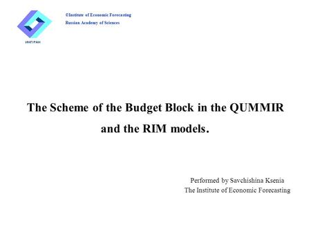 The Scheme of the Budget Block in the QUMMIR and the RIM models. Performed by Savchishina Ksenia The Institute of Economic Forecasting ©Institute of Economic.