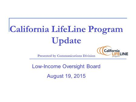 California LifeLine Program Update Presented by Communications Division Low-Income Oversight Board August 19, 2015.