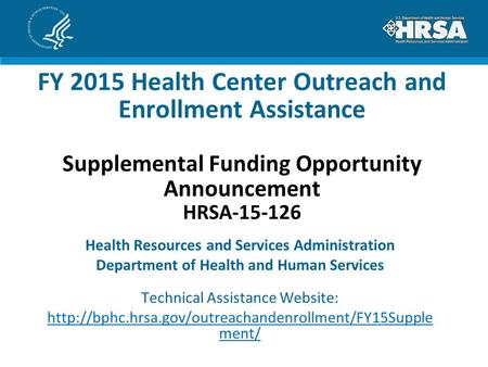 FY 2015 Health Center Outreach and Enrollment Assistance Supplemental Funding Opportunity Announcement HRSA-15-126 Health Resources and Services Administration.