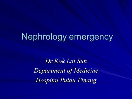 Nephrology emergency Nephrology emergency Dr Kok Lai Sun Department of Medicine Hospital Pulau Pinang.