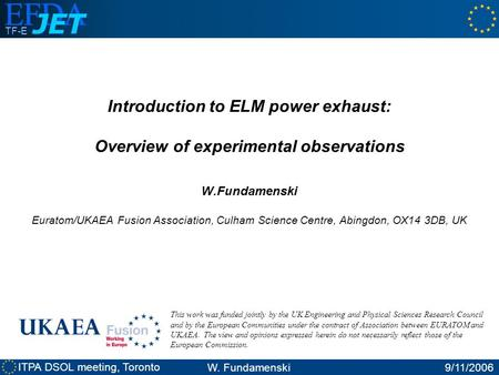 ITPA DSOL meeting, Toronto W. Fundamenski9/11/2006 TF-E Introduction to ELM power exhaust: Overview of experimental observations W.Fundamenski Euratom/UKAEA.