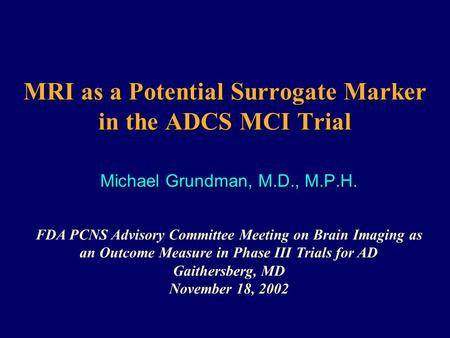 MRI as a Potential Surrogate Marker in the ADCS MCI Trial Michael Grundman, M.D., M.P.H. FDA PCNS Advisory Committee Meeting on Brain Imaging as an Outcome.