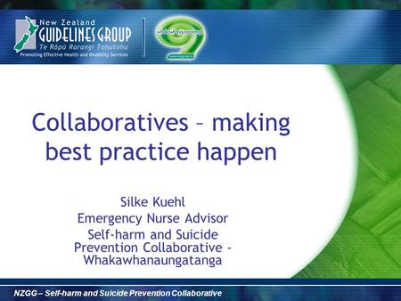 NZGG – Self-harm and Suicide Prevention Collaborative Collaboratives – making best practice happen Silke Kuehl Emergency Nurse Advisor Self-harm and Suicide.