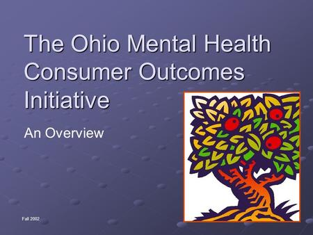 The Ohio Mental Health Consumer Outcomes Initiative An Overview Fall 2002.