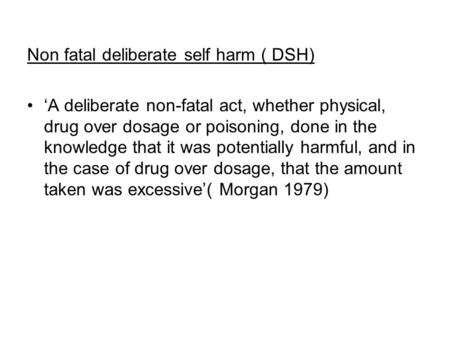 Non fatal deliberate self harm ( DSH) 'A deliberate non-fatal act, whether physical, drug over dosage or poisoning, done in the knowledge that it was potentially.