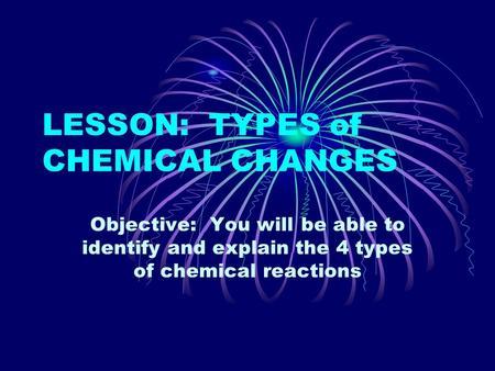 LESSON: TYPES of CHEMICAL CHANGES Objective: You will be able to identify and explain the 4 types of chemical reactions.