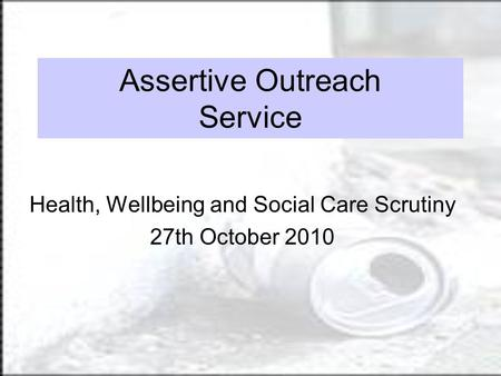 Assertive Outreach Service Health, Wellbeing and Social Care Scrutiny 27th October 2010.