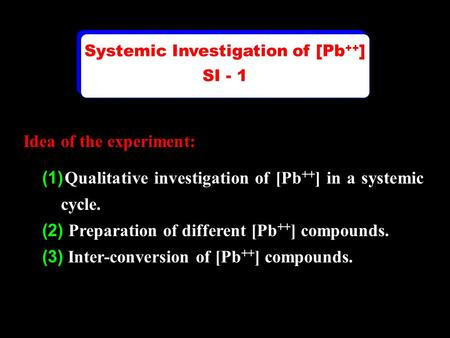 Idea of the experiment: (1) Qualitative investigation of [Pb ++ ] in a systemic cycle. (2) Preparation of different [Pb ++ ] compounds. (3) Inter-conversion.