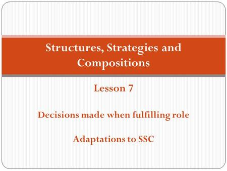 Structures, Strategies and Compositions Lesson 7 Decisions made when fulfilling role Adaptations to SSC.