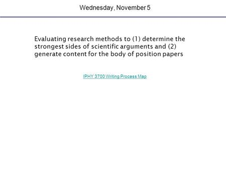 Wednesday, November 5 Evaluating research methods to (1) determine the strongest sides of scientific arguments and (2) generate content for the body of.