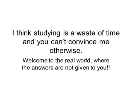 I think studying is a waste of time and you can't convince me otherwise. Welcome to the real world, where the answers are not given to you!!