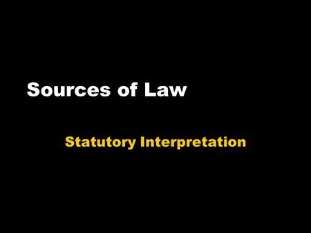 Sources of Law Statutory Interpretation. What do you need to know? Why we need statutory interpretation How each rule works You should know at least two.