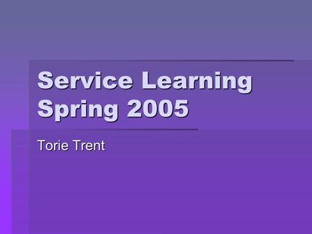 Service Learning Spring 2005 Torie Trent. Why Service Learning is important  Great way to meet new people  Volunteers get involved with their community.
