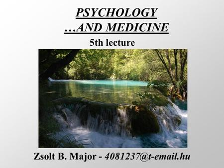 PSYCHOLOGY …AND MEDICINE Zsolt B. Major - 5th lecture.