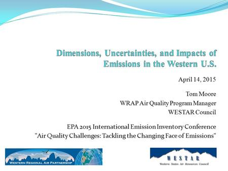 April 14, 2015 Tom Moore WRAP Air Quality Program Manager WESTAR Council EPA 2015 International Emission Inventory Conference Air Quality Challenges:
