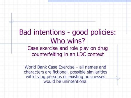 Bad intentions - good policies: Who wins? Case exercise and role play on drug counterfeiting in an LDC context World Bank Case Exercise – all names and.